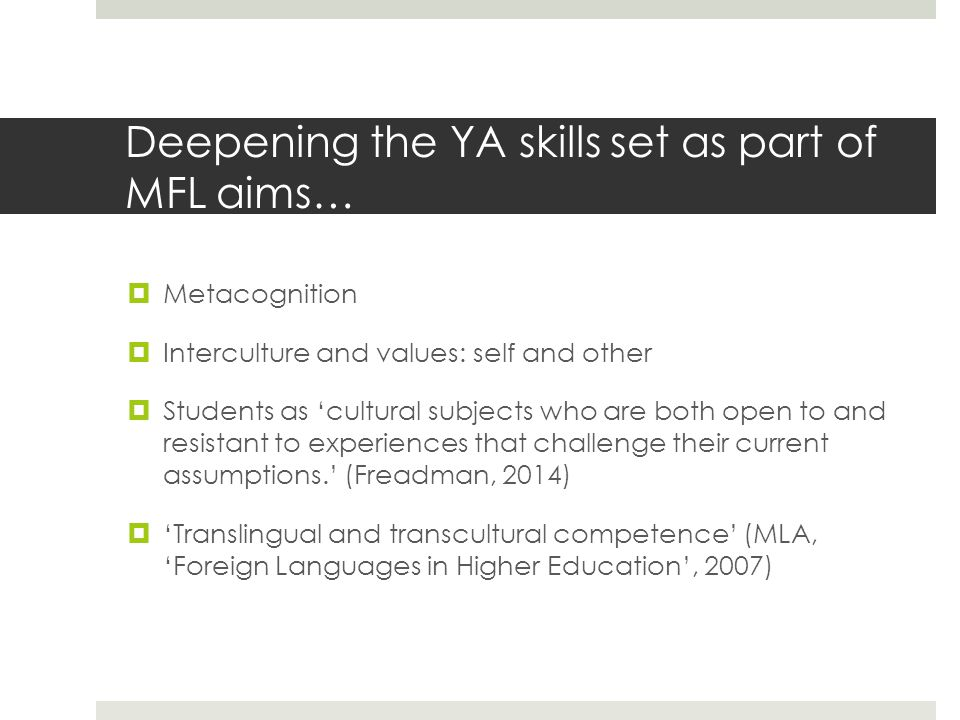 Deepening the YA skills set as part of MFL aims…  Metacognition  Interculture and values: self and other  Students as 'cultural subjects who are both open to and resistant to experiences that challenge their current assumptions.' (Freadman, 2014)  'Translingual and transcultural competence' (MLA, 'Foreign Languages in Higher Education', 2007)