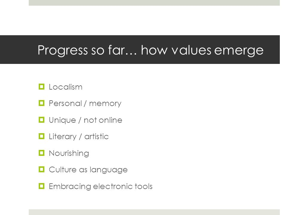 Progress so far… how values emerge  Localism  Personal / memory  Unique / not online  Literary / artistic  Nourishing  Culture as language  Embracing electronic tools