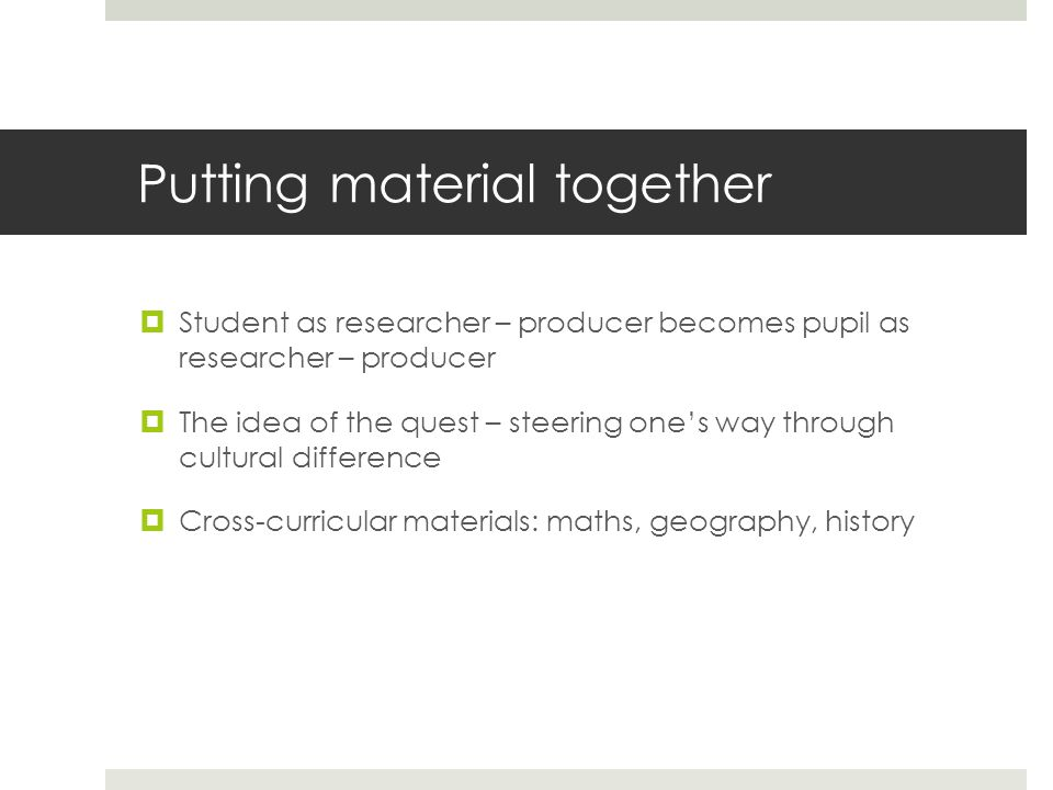 Putting material together  Student as researcher – producer becomes pupil as researcher – producer  The idea of the quest – steering one's way through cultural difference  Cross-curricular materials: maths, geography, history