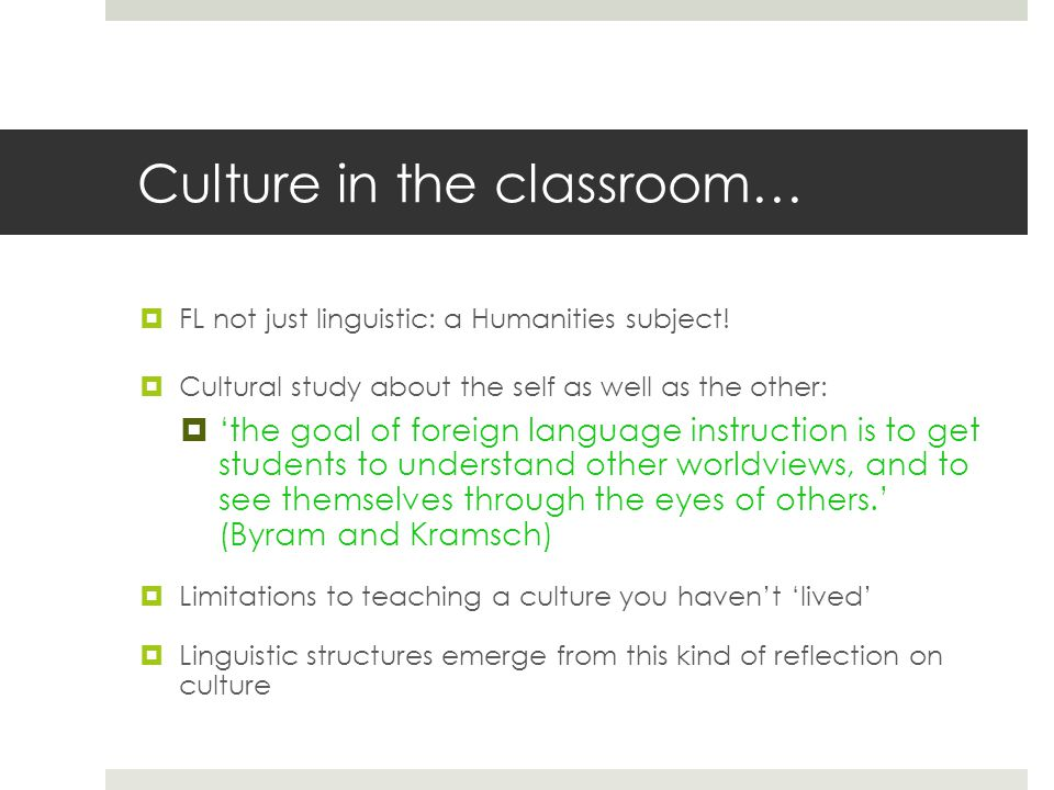 Culture in the classroom…  FL not just linguistic: a Humanities subject.