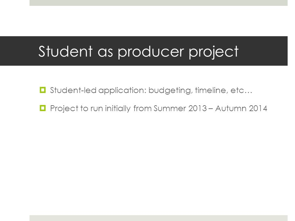 Student as producer project  Student-led application: budgeting, timeline, etc…  Project to run initially from Summer 2013 – Autumn 2014