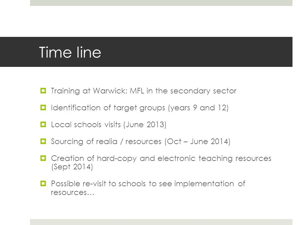 Time line  Training at Warwick: MFL in the secondary sector  Identification of target groups (years 9 and 12)  Local schools visits (June 2013)  Sourcing of realia / resources (Oct – June 2014)  Creation of hard-copy and electronic teaching resources (Sept 2014)  Possible re-visit to schools to see implementation of resources…