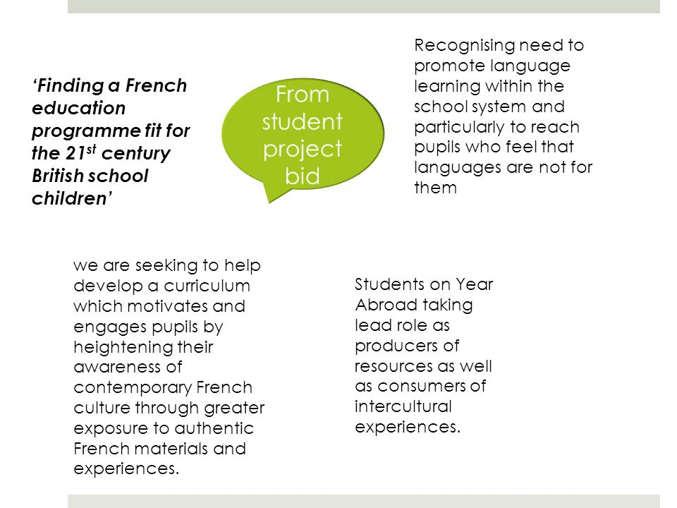 'Finding a French education programme fit for the 21 st century British school children' Recognising need to promote language learning within the school system and particularly to reach pupils who feel that languages are not for them we are seeking to help develop a curriculum which motivates and engages pupils by heightening their awareness of contemporary French culture through greater exposure to authentic French materials and experiences.
