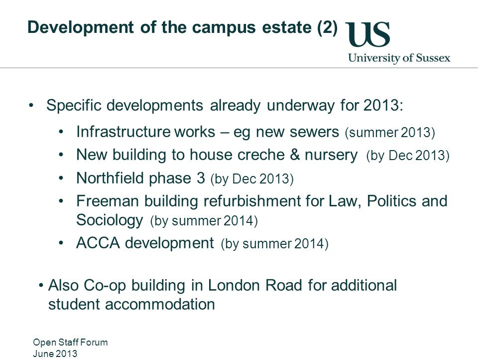 Development of the campus estate (2) Specific developments already underway for 2013: Infrastructure works – eg new sewers (summer 2013) New building to house creche & nursery (by Dec 2013) Northfield phase 3 (by Dec 2013) Freeman building refurbishment for Law, Politics and Sociology (by summer 2014) ACCA development (by summer 2014) Also Co-op building in London Road for additional student accommodation Open Staff Forum June 2013