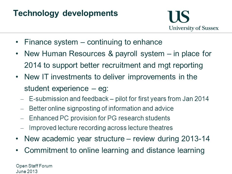 Technology developments Finance system – continuing to enhance New Human Resources & payroll system – in place for 2014 to support better recruitment and mgt reporting New IT investments to deliver improvements in the student experience – eg:  E-submission and feedback – pilot for first years from Jan 2014  Better online signposting of information and advice  Enhanced PC provision for PG research students  Improved lecture recording across lecture theatres New academic year structure – review during 2013-14 Commitment to online learning and distance learning Open Staff Forum June 2013