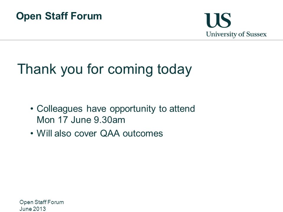 Open Staff Forum Thank you for coming today Colleagues have opportunity to attend Mon 17 June 9.30am Will also cover QAA outcomes Open Staff Forum June 2013