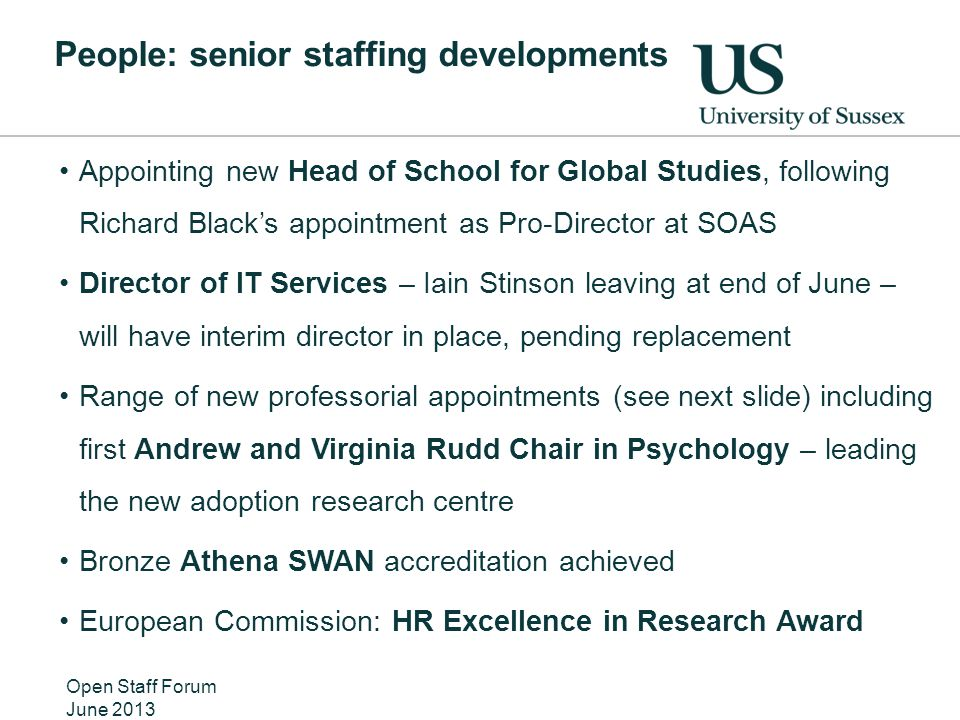People: senior staffing developments Appointing new Head of School for Global Studies, following Richard Black's appointment as Pro-Director at SOAS Director of IT Services – Iain Stinson leaving at end of June – will have interim director in place, pending replacement Range of new professorial appointments (see next slide) including first Andrew and Virginia Rudd Chair in Psychology – leading the new adoption research centre Bronze Athena SWAN accreditation achieved European Commission: HR Excellence in Research Award Open Staff Forum June 2013
