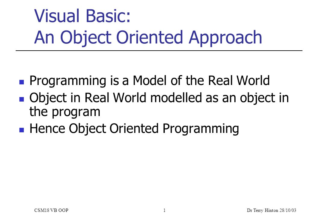 Dr Terry Hinton 28/10/03 CSM18 VB OOP1 Visual Basic: An Object Oriented Approach Programming is a Model of the Real World Object in Real World modelled as an object in the program Hence Object Oriented Programming