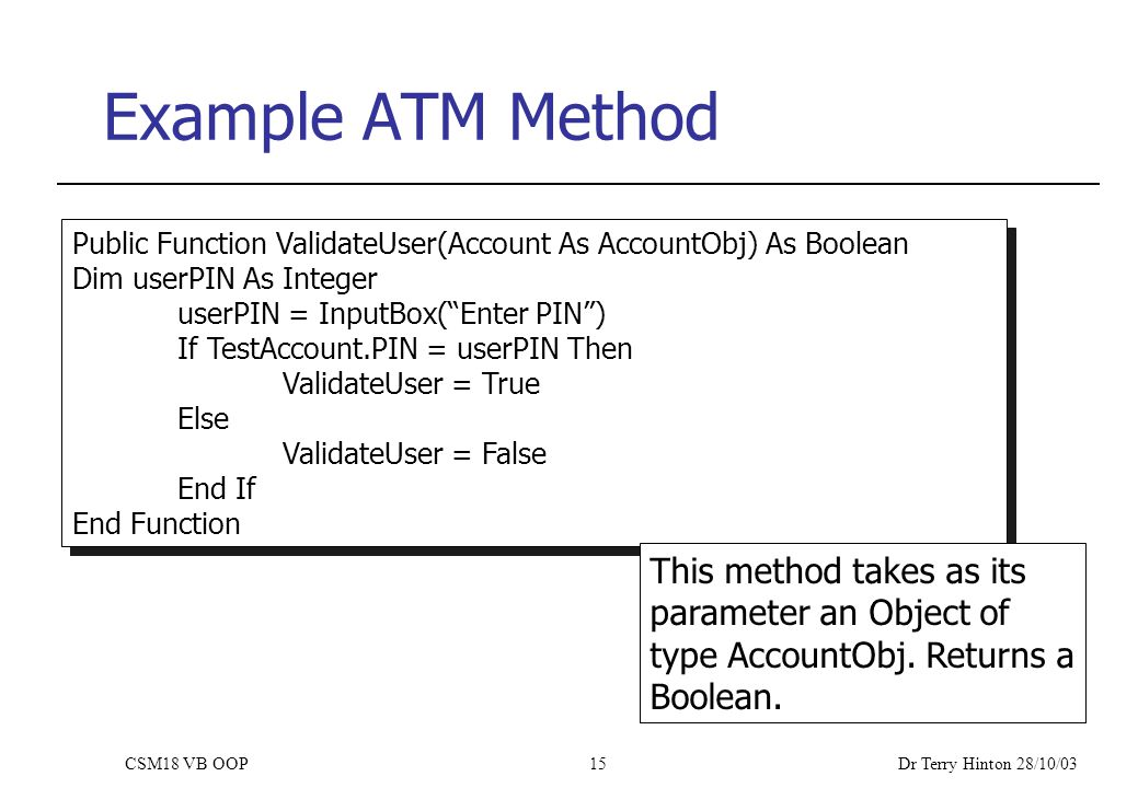 Dr Terry Hinton 28/10/03 CSM18 VB OOP15 Example ATM Method Public Function ValidateUser(Account As AccountObj) As Boolean Dim userPIN As Integer userPIN = InputBox( Enter PIN ) If TestAccount.PIN = userPIN Then ValidateUser = True Else ValidateUser = False End If End Function Public Function ValidateUser(Account As AccountObj) As Boolean Dim userPIN As Integer userPIN = InputBox( Enter PIN ) If TestAccount.PIN = userPIN Then ValidateUser = True Else ValidateUser = False End If End Function This method takes as its parameter an Object of type AccountObj.