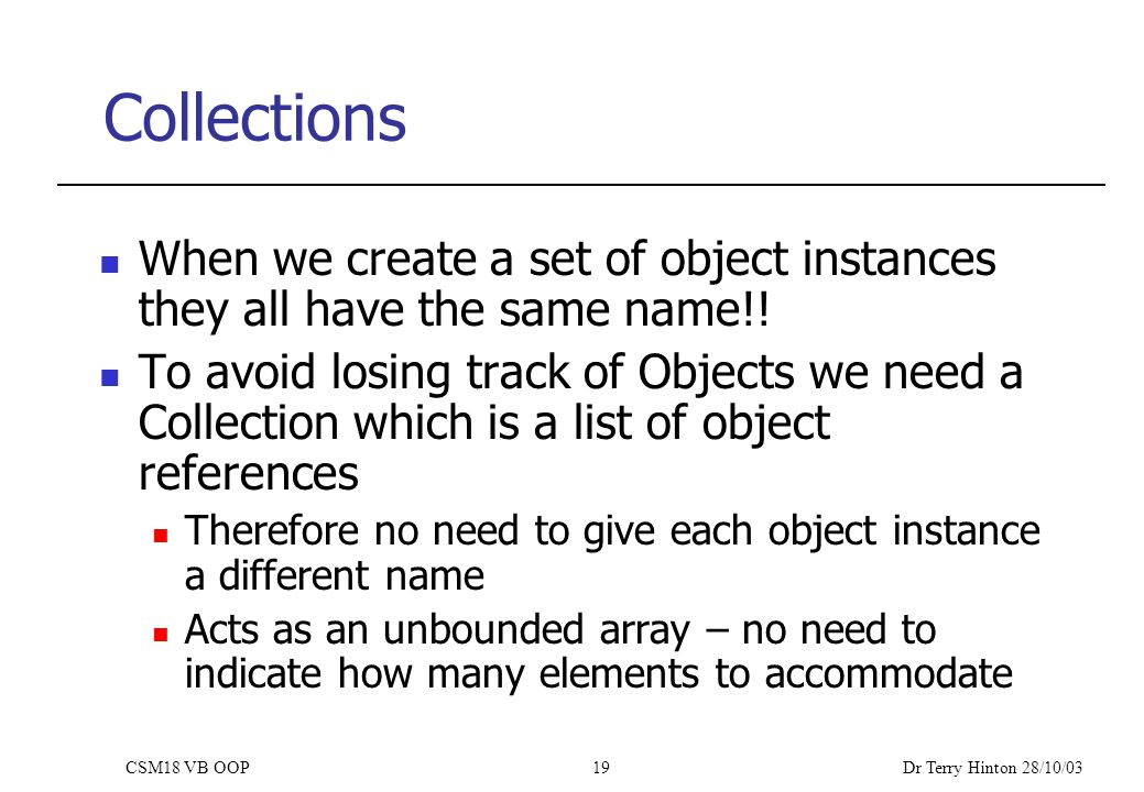 Dr Terry Hinton 28/10/03 CSM18 VB OOP19 Collections When we create a set of object instances they all have the same name!.