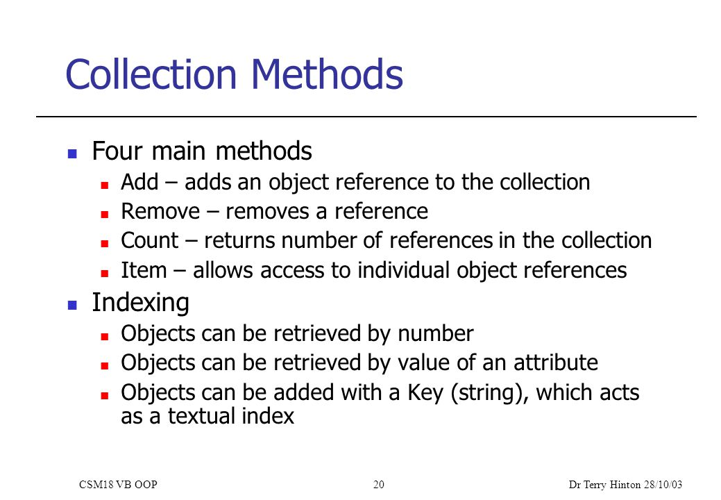 Dr Terry Hinton 28/10/03 CSM18 VB OOP20 Collection Methods Four main methods Add – adds an object reference to the collection Remove – removes a reference Count – returns number of references in the collection Item – allows access to individual object references Indexing Objects can be retrieved by number Objects can be retrieved by value of an attribute Objects can be added with a Key (string), which acts as a textual index