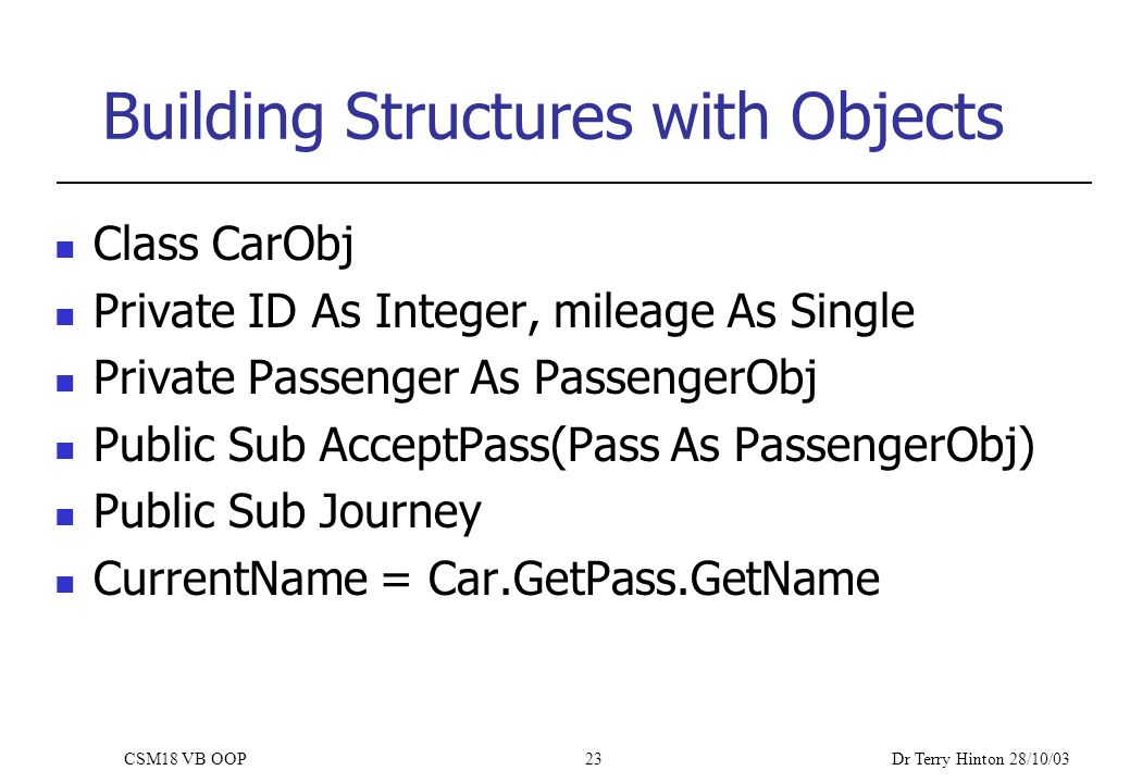 Dr Terry Hinton 28/10/03 CSM18 VB OOP23 Building Structures with Objects Class CarObj Private ID As Integer, mileage As Single Private Passenger As PassengerObj Public Sub AcceptPass(Pass As PassengerObj) Public Sub Journey CurrentName = Car.GetPass.GetName