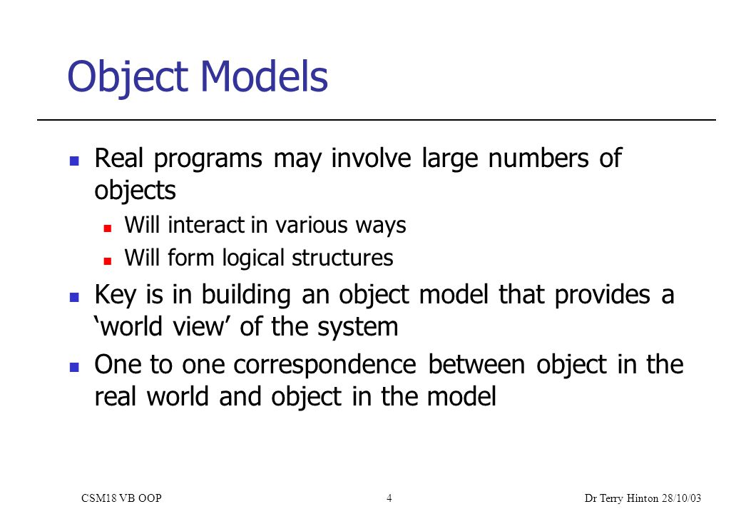 Dr Terry Hinton 28/10/03 CSM18 VB OOP4 Object Models Real programs may involve large numbers of objects Will interact in various ways Will form logical structures Key is in building an object model that provides a 'world view' of the system One to one correspondence between object in the real world and object in the model