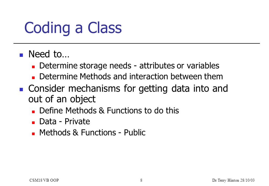 Dr Terry Hinton 28/10/03 CSM18 VB OOP8 Coding a Class Need to… Determine storage needs - attributes or variables Determine Methods and interaction between them Consider mechanisms for getting data into and out of an object Define Methods & Functions to do this Data - Private Methods & Functions - Public