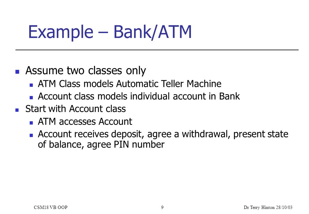 Dr Terry Hinton 28/10/03 CSM18 VB OOP9 Example – Bank/ATM Assume two classes only ATM Class models Automatic Teller Machine Account class models individual account in Bank Start with Account class ATM accesses Account Account receives deposit, agree a withdrawal, present state of balance, agree PIN number