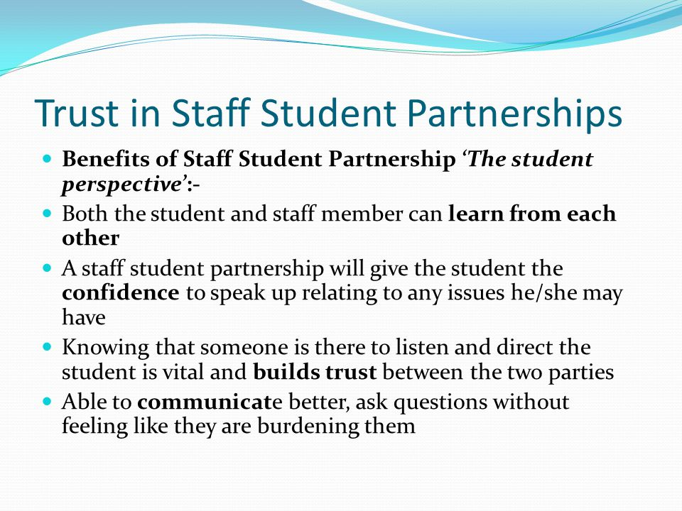 Trust in Staff Student Partnerships Benefits of Staff Student Partnership 'The student perspective':- Both the student and staff member can learn from each other A staff student partnership will give the student the confidence to speak up relating to any issues he/she may have Knowing that someone is there to listen and direct the student is vital and builds trust between the two parties Able to communicate better, ask questions without feeling like they are burdening them