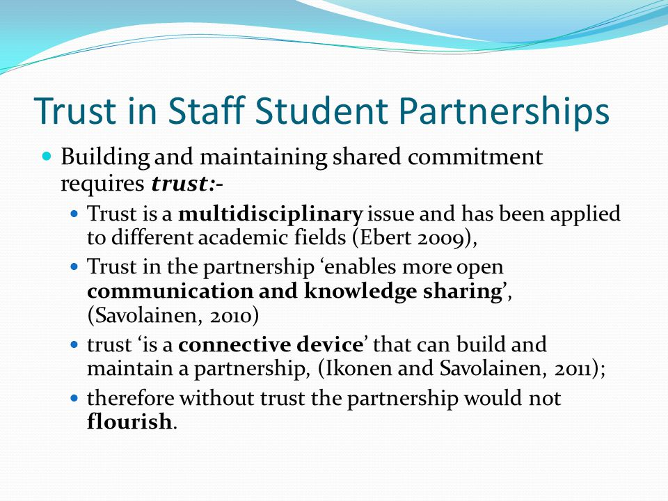 Trust in Staff Student Partnerships Building and maintaining shared commitment requires trust:- Trust is a multidisciplinary issue and has been applied to different academic fields (Ebert 2009), Trust in the partnership 'enables more open communication and knowledge sharing', (Savolainen, 2010) trust 'is a connective device' that can build and maintain a partnership, (Ikonen and Savolainen, 2011); therefore without trust the partnership would not flourish.