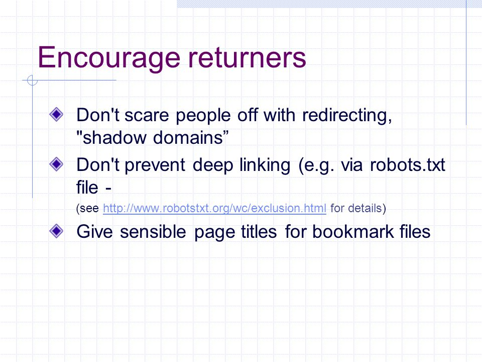 Encourage returners Don t scare people off with redirecting, shadow domains Don t prevent deep linking (e.g.