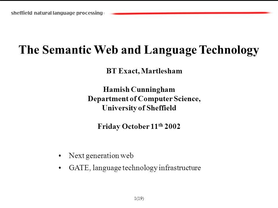 The Semantic Web and Language Technology BT Exact, Martlesham Hamish Cunningham Department of Computer Science, University of Sheffield Friday October 11 th 2002 Next generation web GATE, language technology infrastructure 1(19)