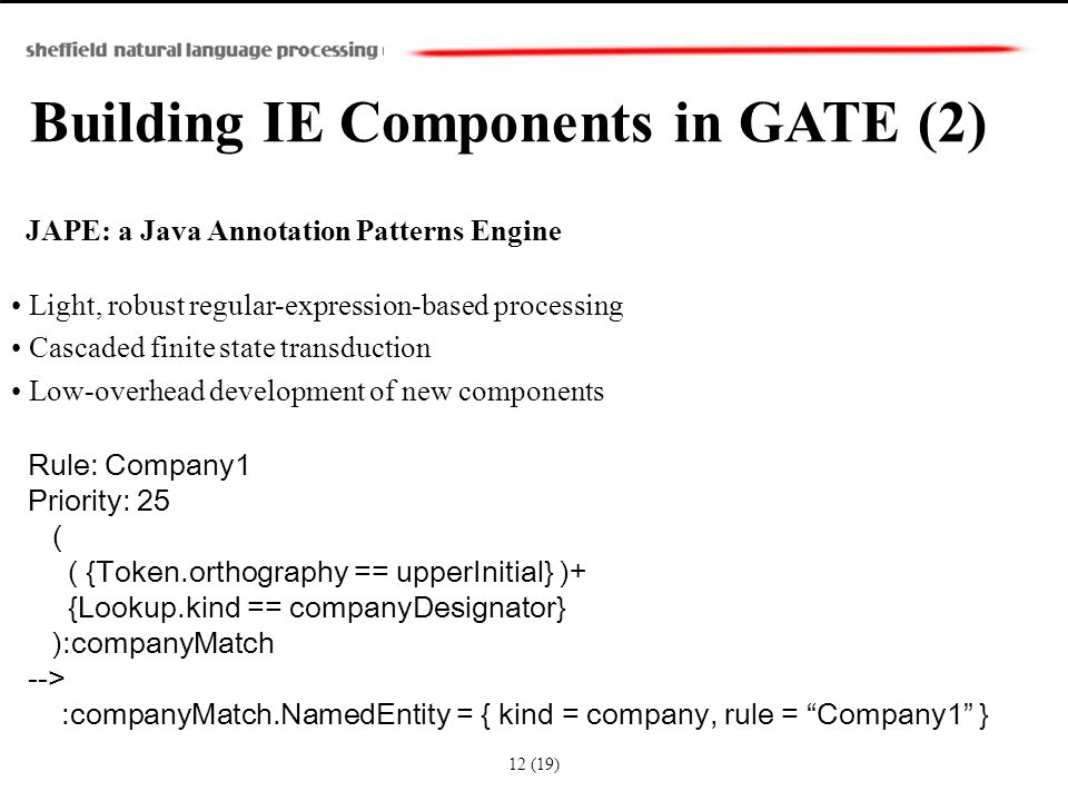 Building IE Components in GATE (2) JAPE: a Java Annotation Patterns Engine Light, robust regular-expression-based processing Cascaded finite state transduction Low-overhead development of new components Rule: Company1 Priority: 25 ( ( {Token.orthography == upperInitial} )+ {Lookup.kind == companyDesignator} ):companyMatch --> :companyMatch.NamedEntity = { kind = company, rule = Company1 } 12 (19)