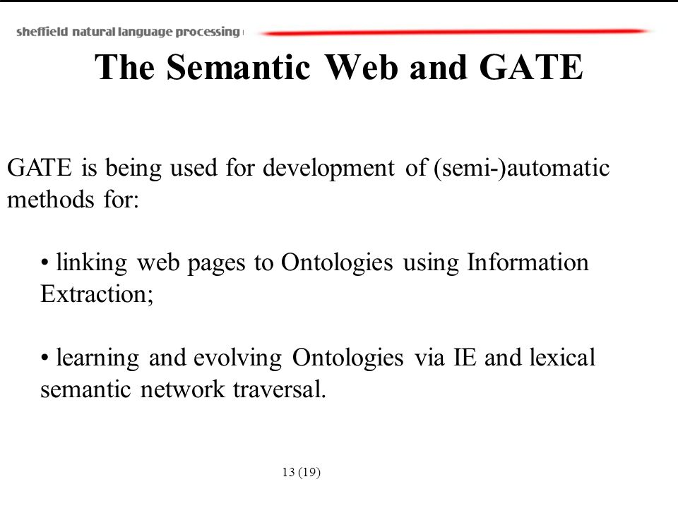 GATE is being used for development of (semi-)automatic methods for: linking web pages to Ontologies using Information Extraction; learning and evolving Ontologies via IE and lexical semantic network traversal.