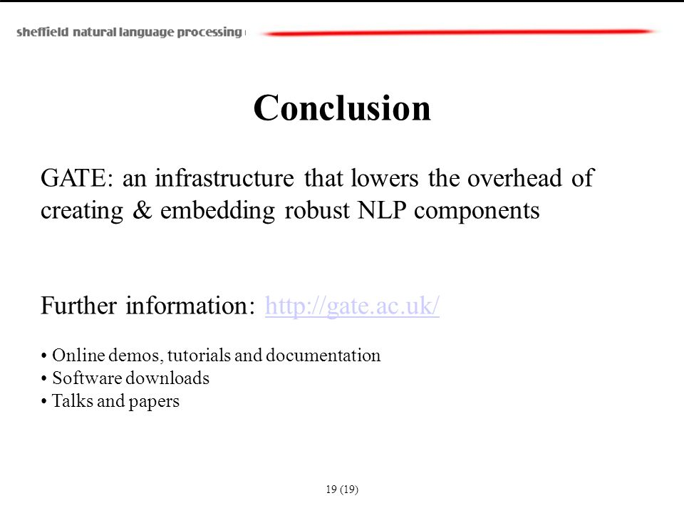 Conclusion GATE: an infrastructure that lowers the overhead of creating & embedding robust NLP components Further information: http://gate.ac.uk/http://gate.ac.uk/ Online demos, tutorials and documentation Software downloads Talks and papers 19 (19)