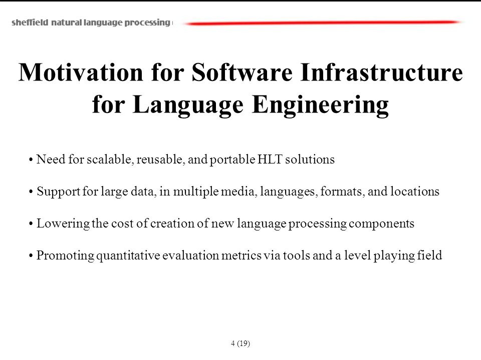 Motivation for Software Infrastructure for Language Engineering Need for scalable, reusable, and portable HLT solutions Support for large data, in multiple media, languages, formats, and locations Lowering the cost of creation of new language processing components Promoting quantitative evaluation metrics via tools and a level playing field 4 (19)