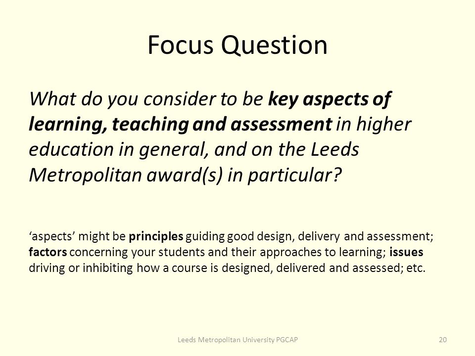 Focus Question What do you consider to be key aspects of learning, teaching and assessment in higher education in general, and on the Leeds Metropolitan award(s) in particular.