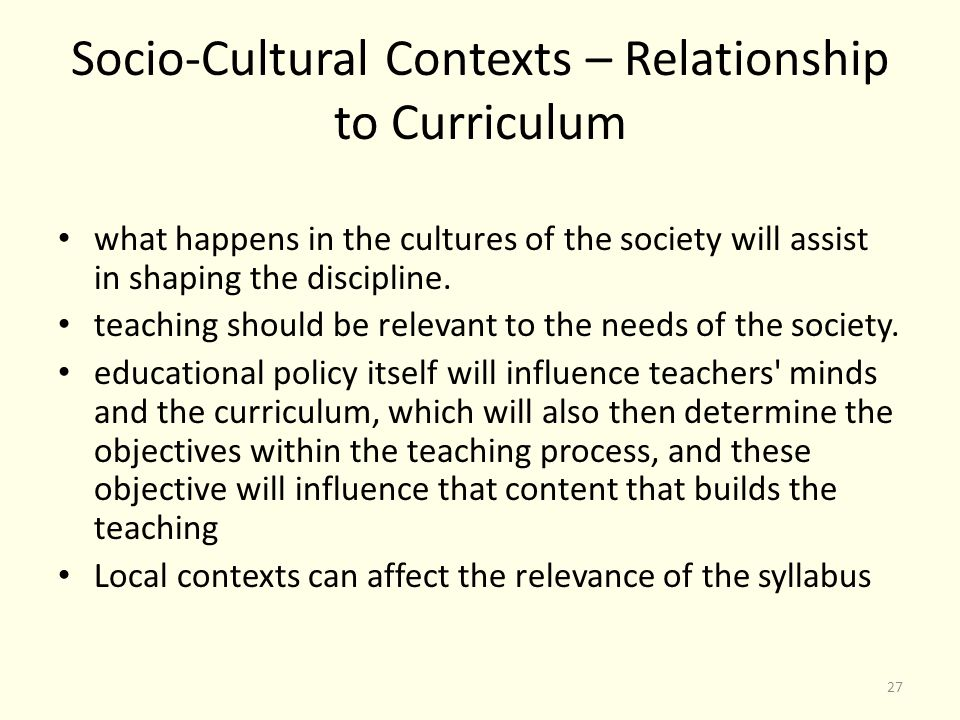 Socio-Cultural Contexts – Relationship to Curriculum what happens in the cultures of the society will assist in shaping the discipline.