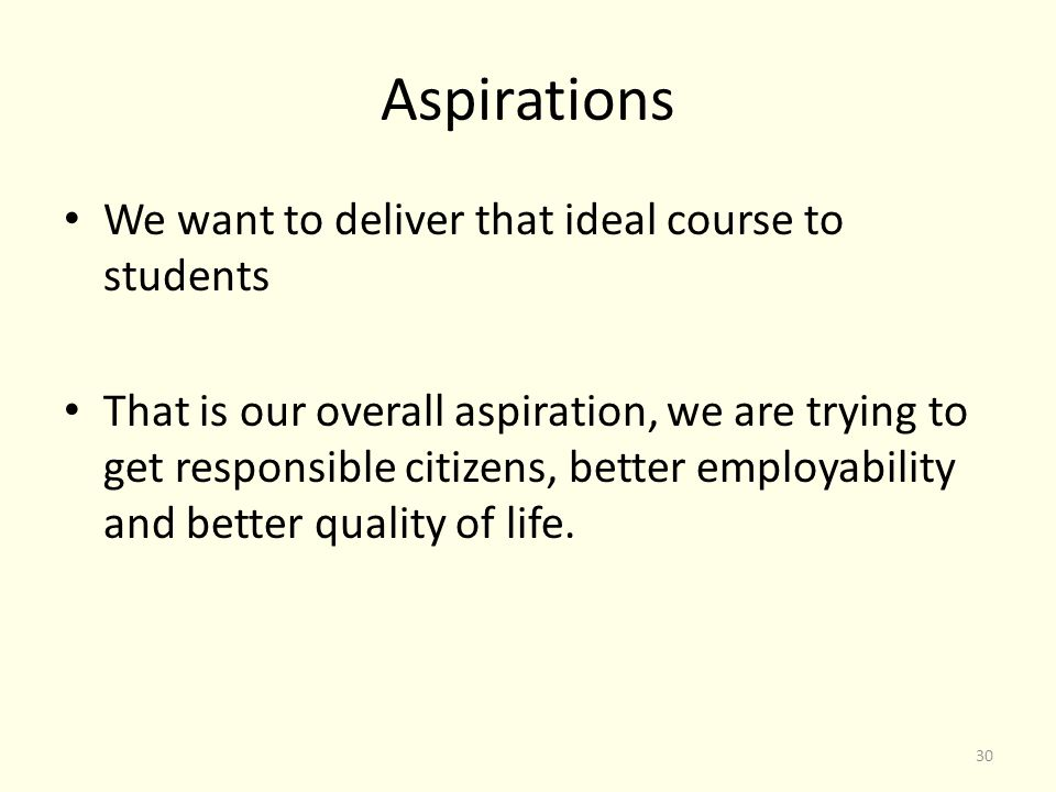 Aspirations We want to deliver that ideal course to students That is our overall aspiration, we are trying to get responsible citizens, better employability and better quality of life.