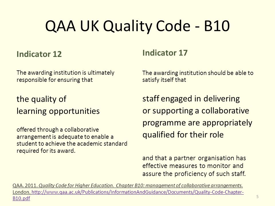 QAA UK Quality Code - B10 Indicator 12 The awarding institution is ultimately responsible for ensuring that the quality of learning opportunities offered through a collaborative arrangement is adequate to enable a student to achieve the academic standard required for its award.