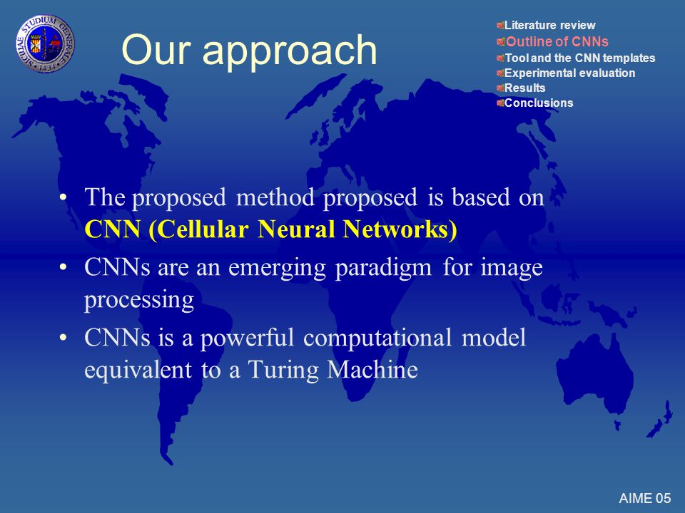 Our approach The proposed method proposed is based on CNN (Cellular Neural Networks) CNNs are an emerging paradigm for image processing CNNs is a powerful computational model equivalent to a Turing Machine AIME 05 Literature review Outline of CNNs Tool and the CNN templates Experimental evaluation Results Conclusions