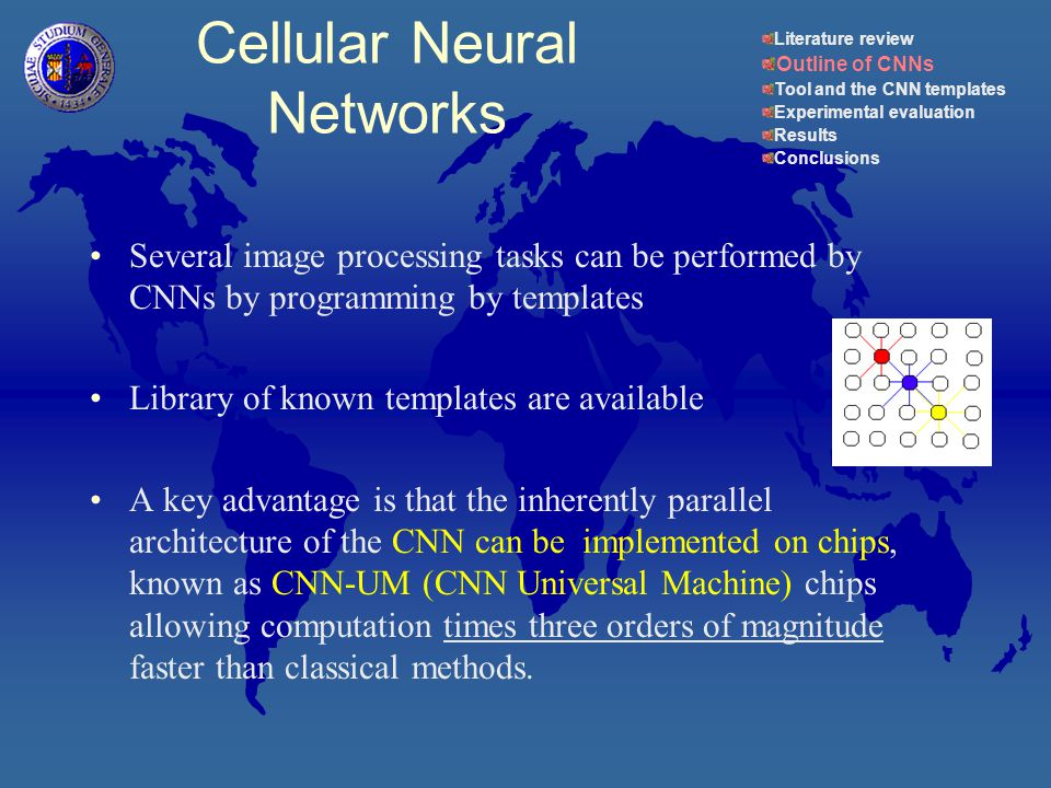 Several image processing tasks can be performed by CNNs by programming by templates Library of known templates are available A key advantage is that the inherently parallel architecture of the CNN can be implemented on chips, known as CNN-UM (CNN Universal Machine) chips allowing computation times three orders of magnitude faster than classical methods.
