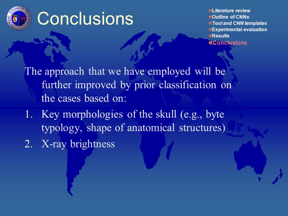 The approach that we have employed will be further improved by prior classification on the cases based on: 1.Key morphologies of the skull (e.g., byte typology, shape of anatomical structures) 2.X-ray brightness Conclusions Literature review Outline of CNNs Tool and CNN templates Experimental evaluation Results Conclusions