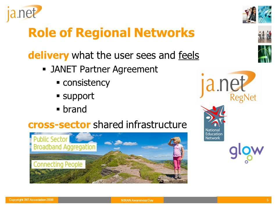 Copyright JNT Association 2008 5 NIRAN Awareness Day Role of Regional Networks delivery what the user sees and feels  JANET Partner Agreement  consistency  support  brand cross-sector shared infrastructure