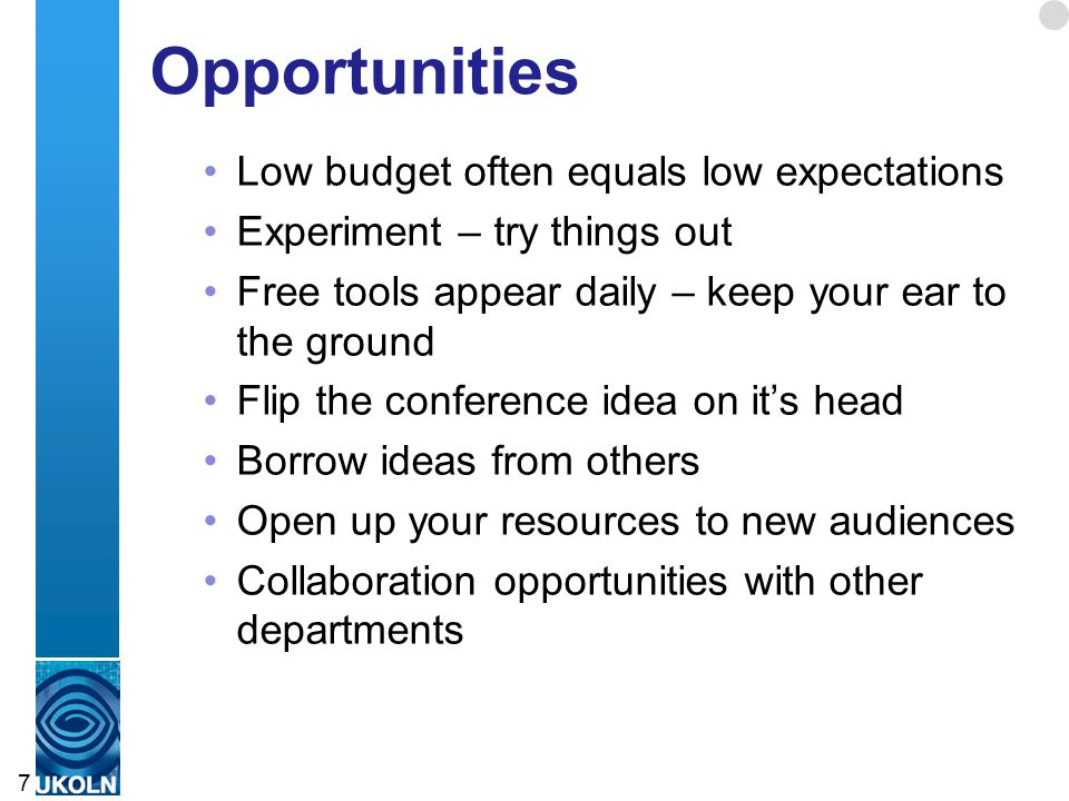 Opportunities Low budget often equals low expectations Experiment – try things out Free tools appear daily – keep your ear to the ground Flip the conference idea on it's head Borrow ideas from others Open up your resources to new audiences Collaboration opportunities with other departments 7