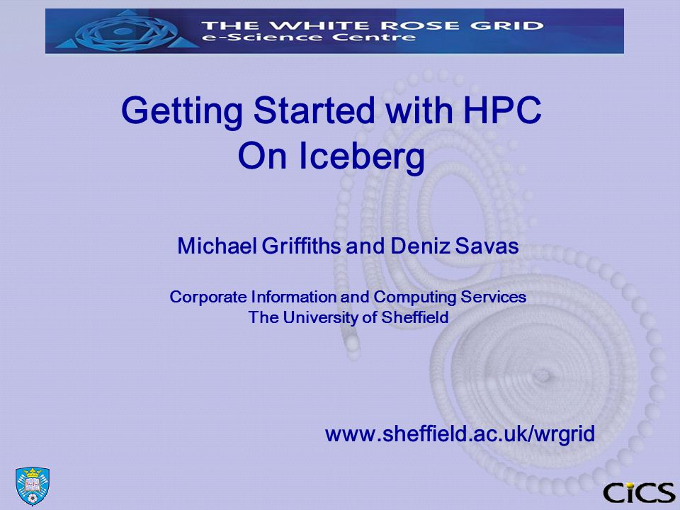 Getting Started with HPC On Iceberg Michael Griffiths and Deniz Savas Corporate Information and Computing Services The University of Sheffield www.sheffield.ac.uk/wrgrid