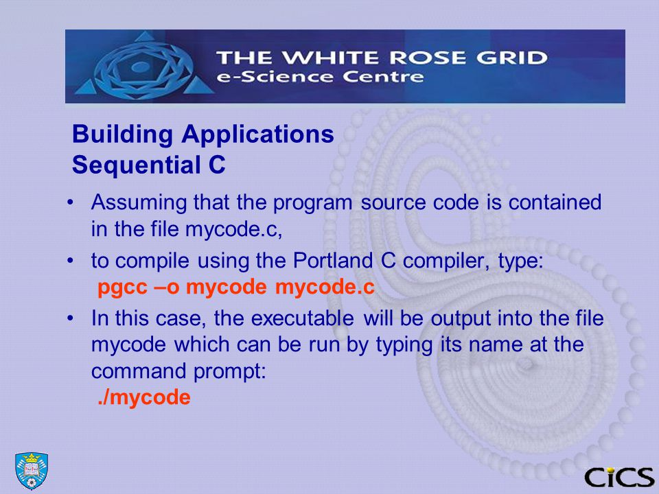 Building Applications Sequential C Assuming that the program source code is contained in the file mycode.c, to compile using the Portland C compiler, type: pgcc –o mycode mycode.c In this case, the executable will be output into the file mycode which can be run by typing its name at the command prompt:./mycode
