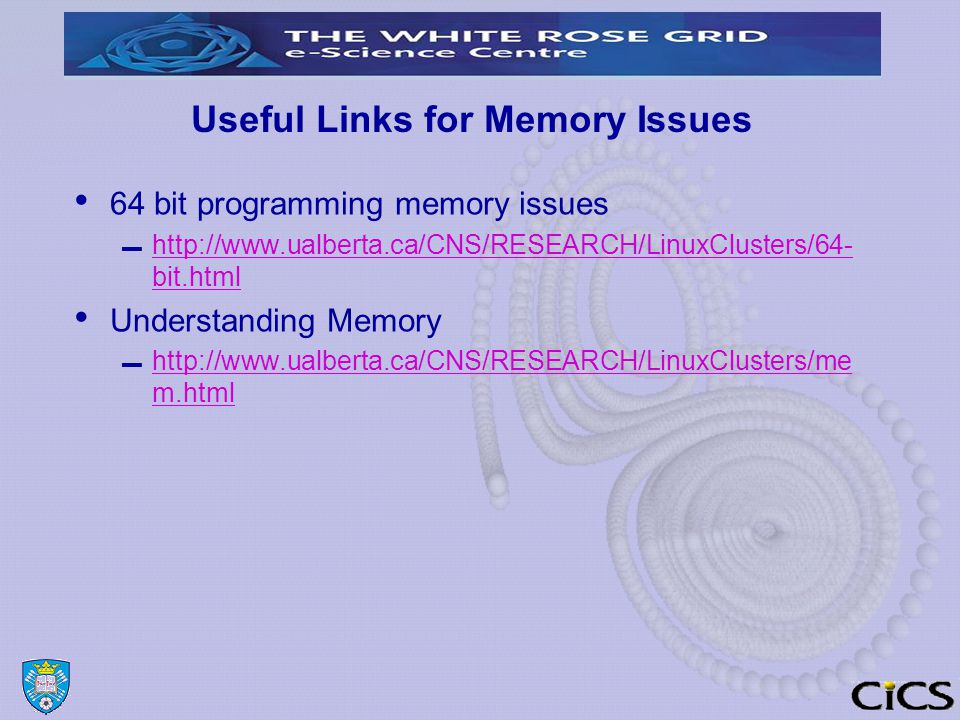 Useful Links for Memory Issues 64 bit programming memory issues ▬ http://www.ualberta.ca/CNS/RESEARCH/LinuxClusters/64- bit.html http://www.ualberta.ca/CNS/RESEARCH/LinuxClusters/64- bit.html Understanding Memory ▬ http://www.ualberta.ca/CNS/RESEARCH/LinuxClusters/me m.html http://www.ualberta.ca/CNS/RESEARCH/LinuxClusters/me m.html