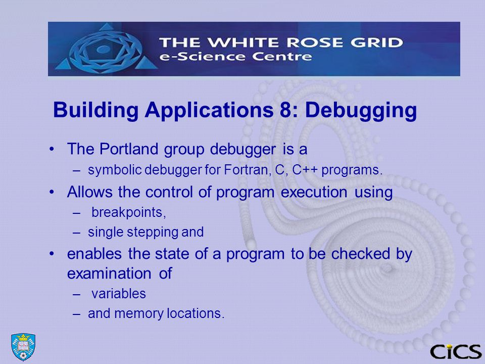 Building Applications 8: Debugging The Portland group debugger is a –symbolic debugger for Fortran, C, C++ programs.