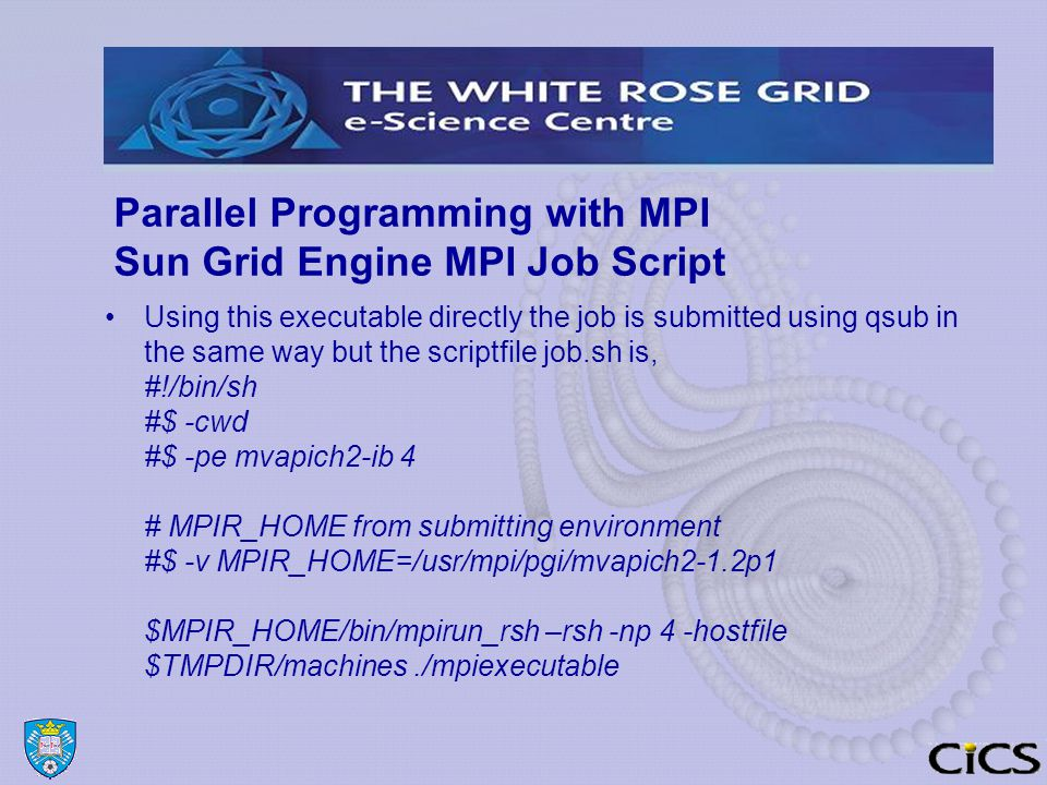 Parallel Programming with MPI Sun Grid Engine MPI Job Script Using this executable directly the job is submitted using qsub in the same way but the scriptfile job.sh is, #!/bin/sh #$ -cwd #$ -pe mvapich2-ib 4 # MPIR_HOME from submitting environment #$ -v MPIR_HOME=/usr/mpi/pgi/mvapich2-1.2p1 $MPIR_HOME/bin/mpirun_rsh –rsh -np 4 -hostfile $TMPDIR/machines./mpiexecutable