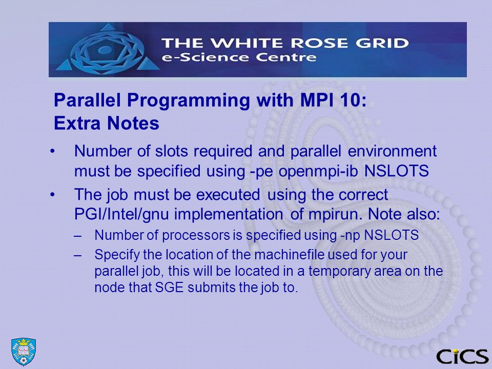 Parallel Programming with MPI 10: Extra Notes Number of slots required and parallel environment must be specified using -pe openmpi-ib NSLOTS The job must be executed using the correct PGI/Intel/gnu implementation of mpirun.