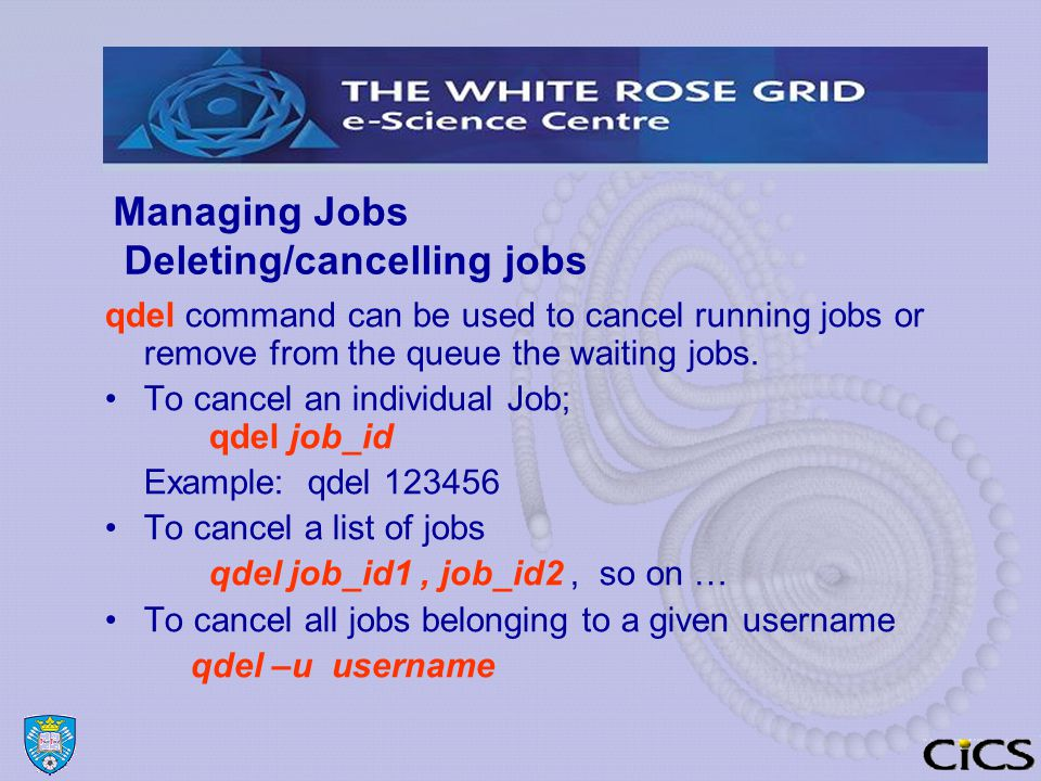 Managing Jobs Deleting/cancelling jobs qdel command can be used to cancel running jobs or remove from the queue the waiting jobs.