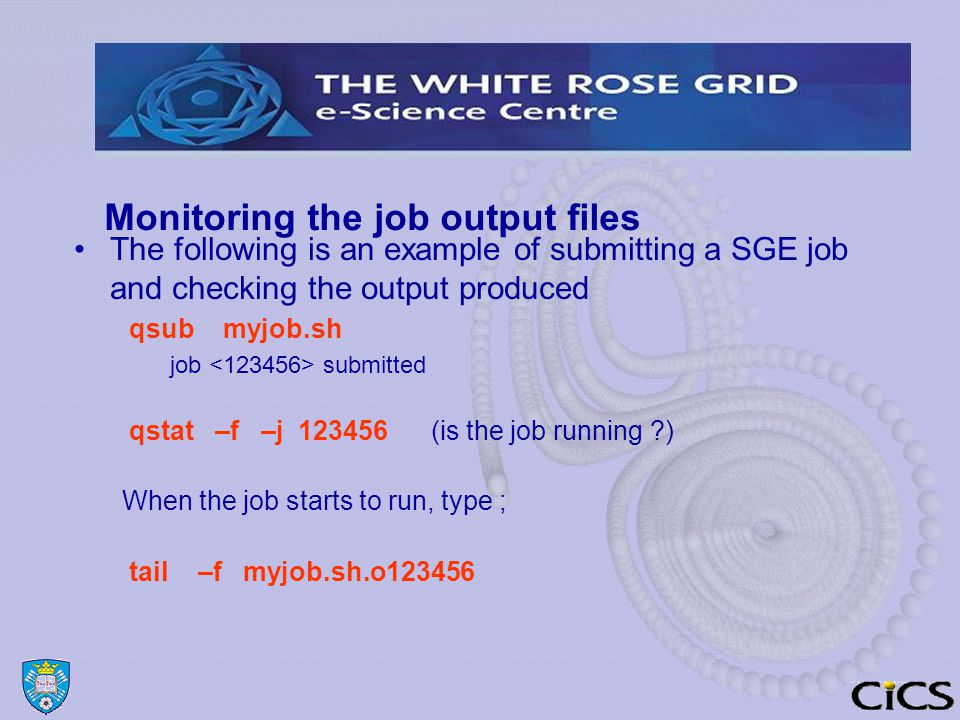 Monitoring the job output files The following is an example of submitting a SGE job and checking the output produced qsub myjob.sh job submitted qstat –f –j 123456 (is the job running ) When the job starts to run, type ; tail –f myjob.sh.o123456
