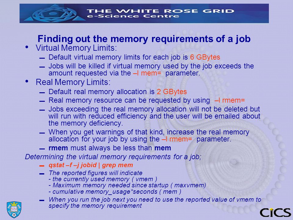Finding out the memory requirements of a job Virtual Memory Limits: ▬ Default virtual memory limits for each job is 6 GBytes ▬ Jobs will be killed if virtual memory used by the job exceeds the amount requested via the –l mem= parameter.
