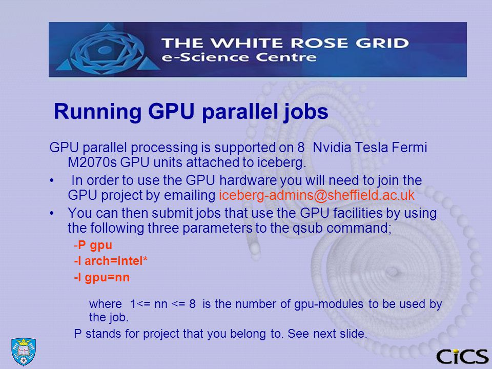 Running GPU parallel jobs GPU parallel processing is supported on 8 Nvidia Tesla Fermi M2070s GPU units attached to iceberg.