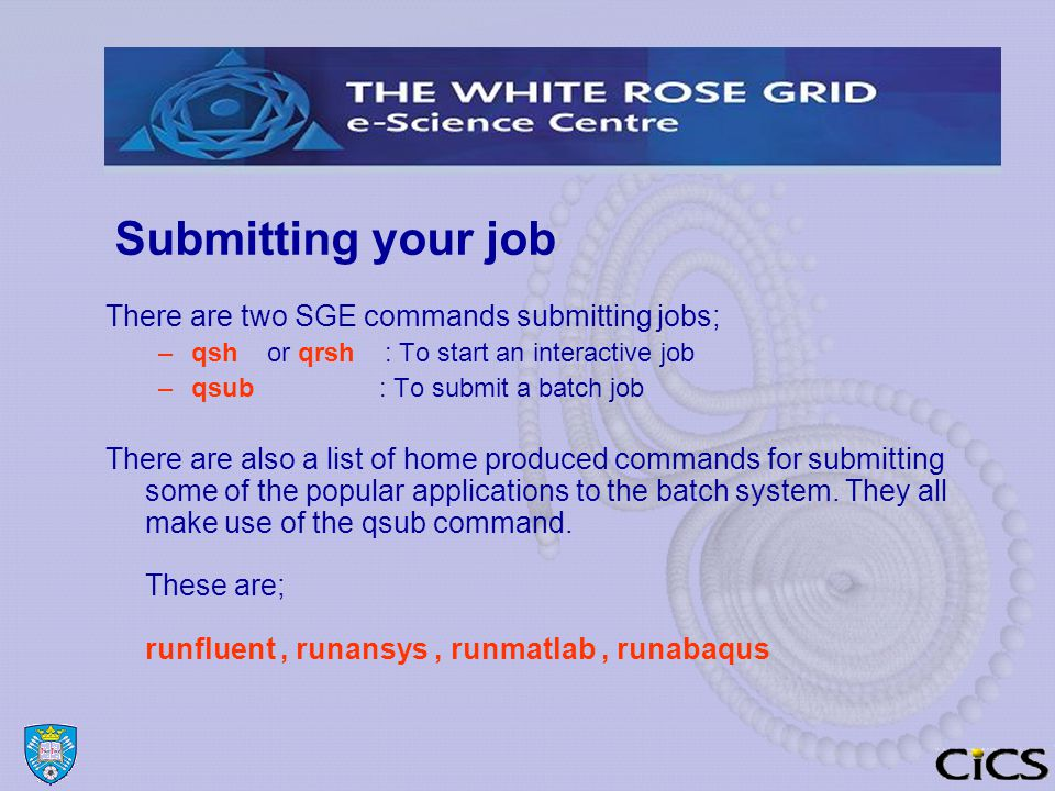 Submitting your job There are two SGE commands submitting jobs; –qsh or qrsh : To start an interactive job –qsub : To submit a batch job There are also a list of home produced commands for submitting some of the popular applications to the batch system.