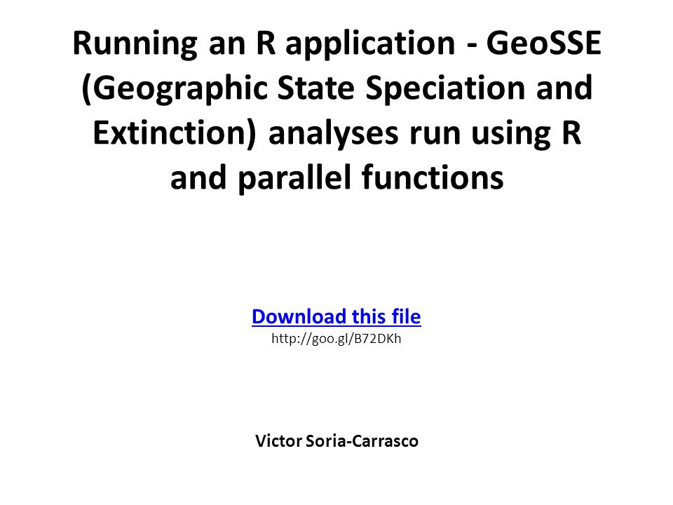 Running an R application - GeoSSE (Geographic State Speciation and Extinction) analyses run using R and parallel functions Victor Soria-Carrasco Download this file http://goo.gl/B72DKh