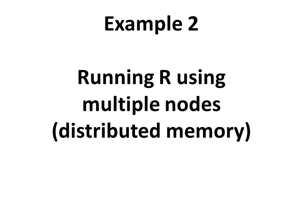 Example 2 Running R using multiple nodes (distributed memory)