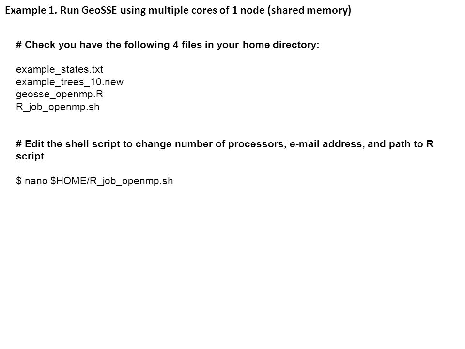 # Check you have the following 4 files in your home directory: example_states.txt example_trees_10.new geosse_openmp.R R_job_openmp.sh # Edit the shell script to change number of processors, e-mail address, and path to R script $ nano $HOME/R_job_openmp.sh Example 1.